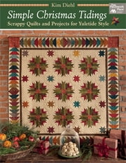 Simple Christmas Tidings - Scrappy Quilts and Projects for Yuletide Style ebook by Kim Diehl