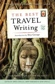 The Best Travel Writing, Volume 10 - True Stories from Around the World ebook by James O'Reilly,Larry Habegger,Sean O'Reilly