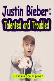 Justin Bieber: Talented and Troubled ebook by James Simpson