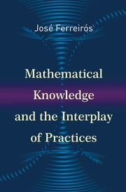 Mathematical Knowledge and the Interplay of Practices ebook by José Ferreirós