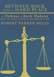 Between Rock and a Hard Place - In Defense of Rock Hudson: From the Ashes of Trial to the Light of Truth ebook by Robert Parker Mills