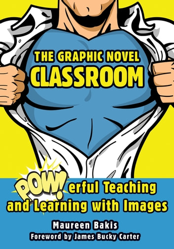 The Graphic Novel Classroom - POWerful Teaching and Learning with Images ebook by Maureen Bakis