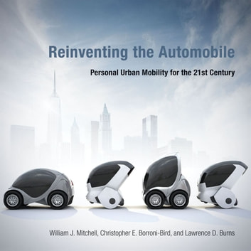 Reinventing the Automobile - Personal Urban Mobility for the 21st Century ebook by William J. Mitchell,Lawrence D. Burns,Chris E. Borroni-Bird