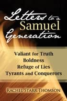 Letters to a Samuel Generation: Valiant for Truth, Boldness, Refuge of Lies, Tyrants and Conquerors ebook by Rachel Starr Thomson