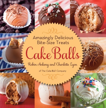 Cake Balls - Amazingly Delicious Bite-Size Treats ebook by Robin Ankeny,Charlotte Lyon