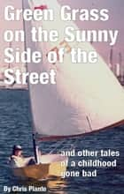 Green Grass on the Sunny Side of the Street (and other tales of a childhood gone bad) ebook by Chris Plante