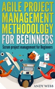 Agile Project Management Methodology for Beginners: Scrum Project Management for Beginners ebook by Andy Webb