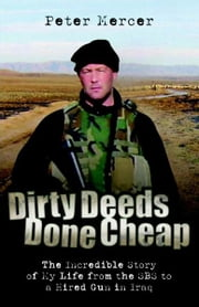 Dirty Deeds Done Cheap - The Incredible Story of My Life from the SBS to a Hired Gun in Iraq ebook by Peter Mercer