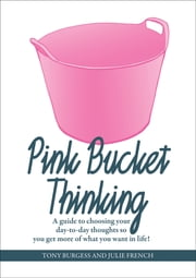 Pink Bucket Thinking - A guide to choosing your day-to-day thoughts so that you get more of what you want in life! ebook by Tony Burgess,Julie French