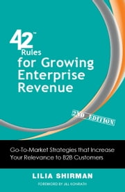 42 Rules for Growing Enterprise Revenue (2nd Edition) - Go-To-Market Strategies that Increase Your Relevance to B2B Customers ebook by Shirman,Lilia