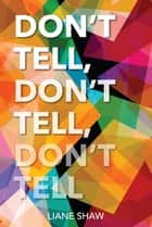 Don't Tell, Don't Tell, Don't Tell ebook by Liane Shaw
