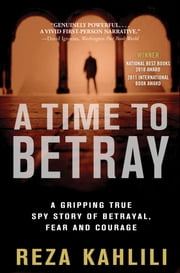 A Time to Betray - The Astonishing Double Life of a CIA Agent Inside the Revolutionary Guards of Iran ebook by Reza Kahlili