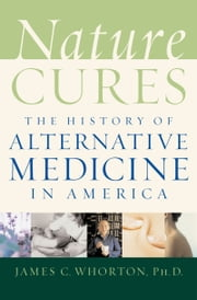 Nature Cures: The History of Alternative Medicine in America ebook by James C. Whorton