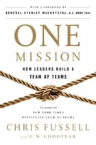 One Mission - How Leaders Build a Team of Teams ebook by Chris Fussell, C. W. Goodyear, General Stanley McChrystal