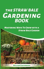 The Straw Bale Gardening Book : Mastering Ways To Grow with a Straw Bale Garden - Homesteading Freedom ebook by William Canterbury