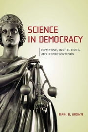 Science in Democracy - Expertise, Institutions, and Representation ebook by Mark B. Brown