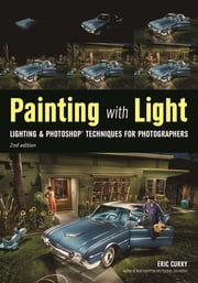 Painting with Light - Lighting & Photoshop Techniques for Photographers, 2nd Ed ebook by Eric Curry