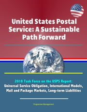 United States Postal Service: A Sustainable Path Forward - 2018 Task Force on the USPS Report: Universal Service Obligation, International Models, Mail and Package Markets, Long-term Liabilities