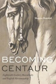Becoming Centaur - Eighteenth-Century Masculinity and English Horsemanship ebook by Monica Mattfeld