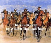 The Yukon Trail, A Tale of the North ebook by William MacLeod Raine