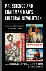 Mr. Science and Chairman Mao's Cultural Revolution - Science and Technology in Modern China ebook by Chunjuan Nancy Wei,Darryl E. Brock,Joseph W. Dauben,Darryl E. Brock,Cong Cao,Yinghong Cheng,Susan Greenhalgh,Dongping Han,Michael A. Mikita,Sigrid Schmalzer,Stacey Solomone,Rudi Volti,Chunjuan Nancy Wei,Yibao Xu