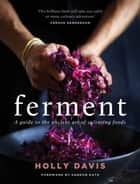 Ferment - A guide to the ancient art of making cultured foods ebook by Holly Davis