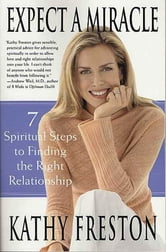 Expect a Miracle - 7 Spiritual Steps to Finding the Right Relationship ebook by Kathy Freston