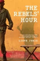 The Rebels' Hour ebook by Lieve Joris,Liz Waters