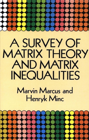 A Survey of Matrix Theory and Matrix Inequalities ebook by Marvin Marcus,Henryk Minc