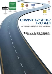 Ownership Road: Leading Our Children To An Authentic Faith That Prepares Them For Life After High School ebook by Tommy McGregor