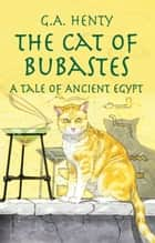 The Cat of Bubastes - A Tale of Ancient Egypt ebook by G. A. Henty