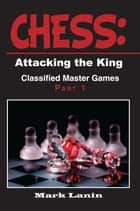 CHESS: Attacking the King. Collection of Classified Master Games, Part1 ebook by Mark Lanin