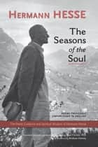 The Seasons of the Soul - The Poetic Guidance and Spiritual Wisdom of Herman Hesse ebook by Hermann Hesse, LUDWIG MAX FISCHER, Ph.D,...