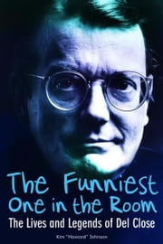 The Funniest One in the Room: The Lives and Legends of Del Close ebook by Johnson, Kim Howard