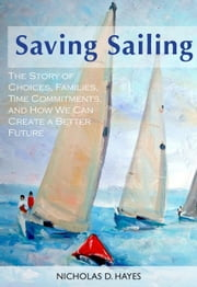 Saving Sailing: The Story Of Choices, Families, Time Commitments, And How We Can Create A Better Future ebook by Nicholas Hayes