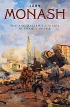 The Australian Victories in France in 1918 ebook by General Sir John Monash, GCMG, KCB,...