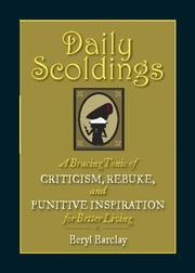 Daily Scoldings - A Bracing Tonic of Criticism, Rebuke, and Punitive Inspiration for Better Living ebook by Beryl Barclay