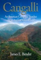 Cangalli: An American Company Searches for an Ancient River of Gold ebook by James E. Bender