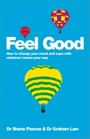Feel Good - How to Change Your Mood and Cope with Whatever Comes Your Way ebook by Shane Pascoe,Graham Law