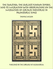 The Swastika: The Earliest Known Symbol and Its Migration with Observations on the Migration of Certain Industries in Prehistoric Times ebook by Thomas Wilson