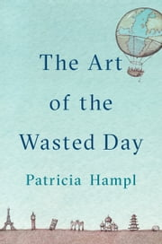 The Art of the Wasted Day ebook by Patricia Hampl