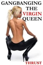 Gangbanging the Virgin Queen (An MMMMMF Historical Gangbang Multiple Partner Orgy Erotica) ebook by Thrust