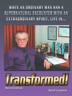 Transformed! Second Edition - When an Ordinary Man Has a Supernatural Encounter with an Extraordinary Spirit, Life Is ebook by David Carpenter