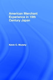 The American Merchant Experience in Nineteenth Century Japan ebook by Kevin C. Murphy