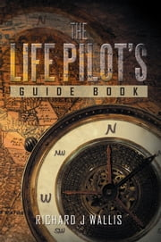 The Life Pilot¡¦s Guide Book ebook by Richard J Wallis