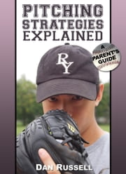Pitching Strategies Explained - A Parent's Guide ebook by Dan Russell