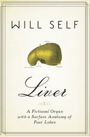 Liver - A Fictional Organ with a Surface Anatomy of Four Lobes ebook by Will Self
