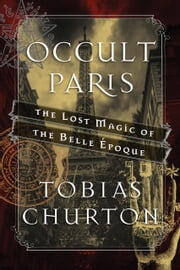 Occult Paris - The Lost Magic of the Belle Époque ebook by Tobias Churton