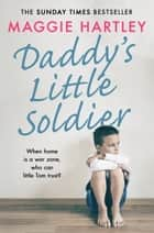 Daddy''s Little Soldier - When home is a war zone, who can little Tom trust? ebook by Maggie Hartley