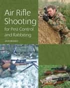 Air Rifle Shooting for Pest Control and Rabbiting ebook by John Bezzant